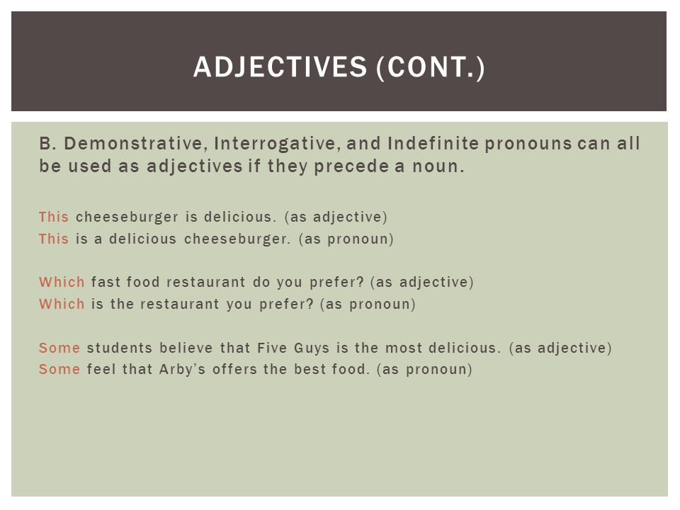 Adjectives (cont.) B. Demonstrative, Interrogative, and Indefinite pronouns can all be used as adjectives if they precede a noun.