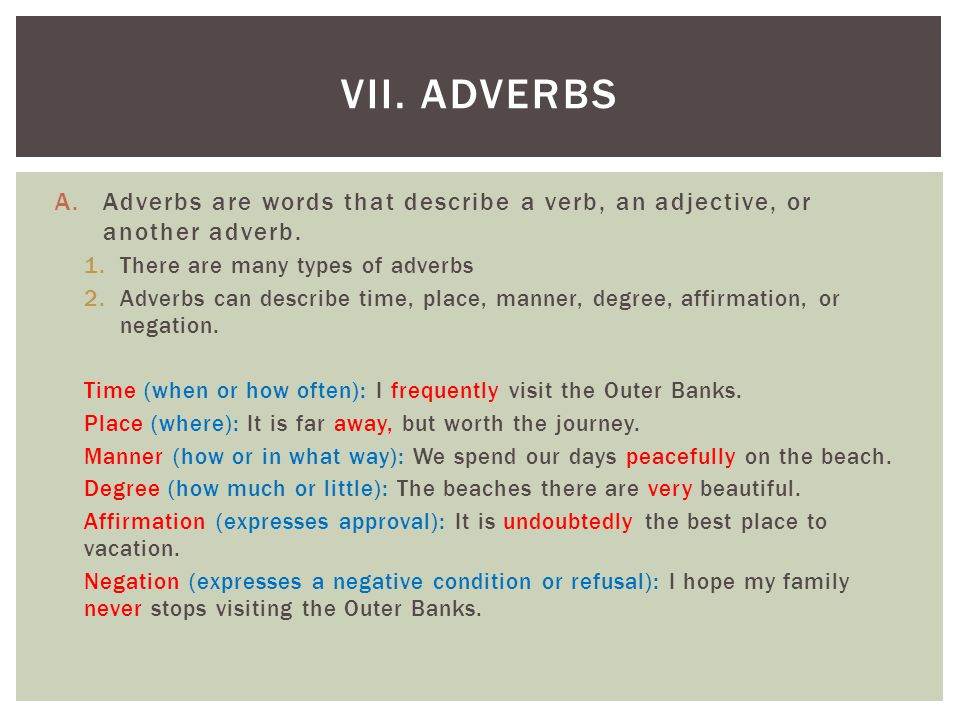VII. Adverbs Adverbs are words that describe a verb, an adjective, or another adverb. There are many types of adverbs.