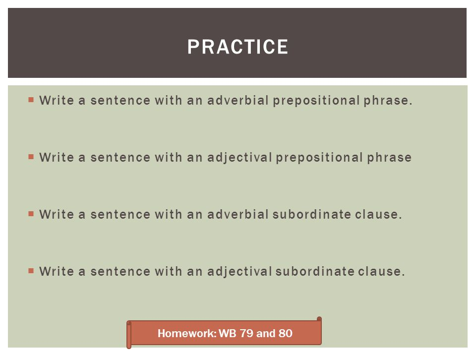 Practice Write a sentence with an adverbial prepositional phrase.