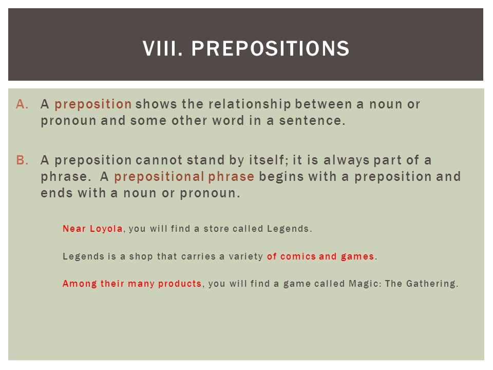 VIII. Prepositions A preposition shows the relationship between a noun or pronoun and some other word in a sentence.