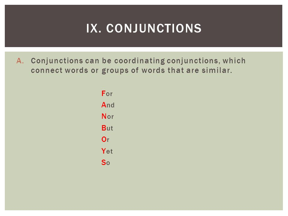 IX. Conjunctions Conjunctions can be coordinating conjunctions, which connect words or groups of words that are similar.