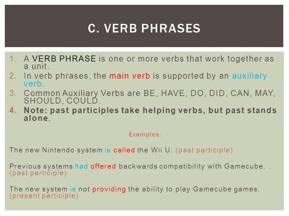 C. Verb Phrases A VERB PHRASE is one or more verbs that work together as a unit. In verb phrases, the main verb is supported by an auxiliary verb.
