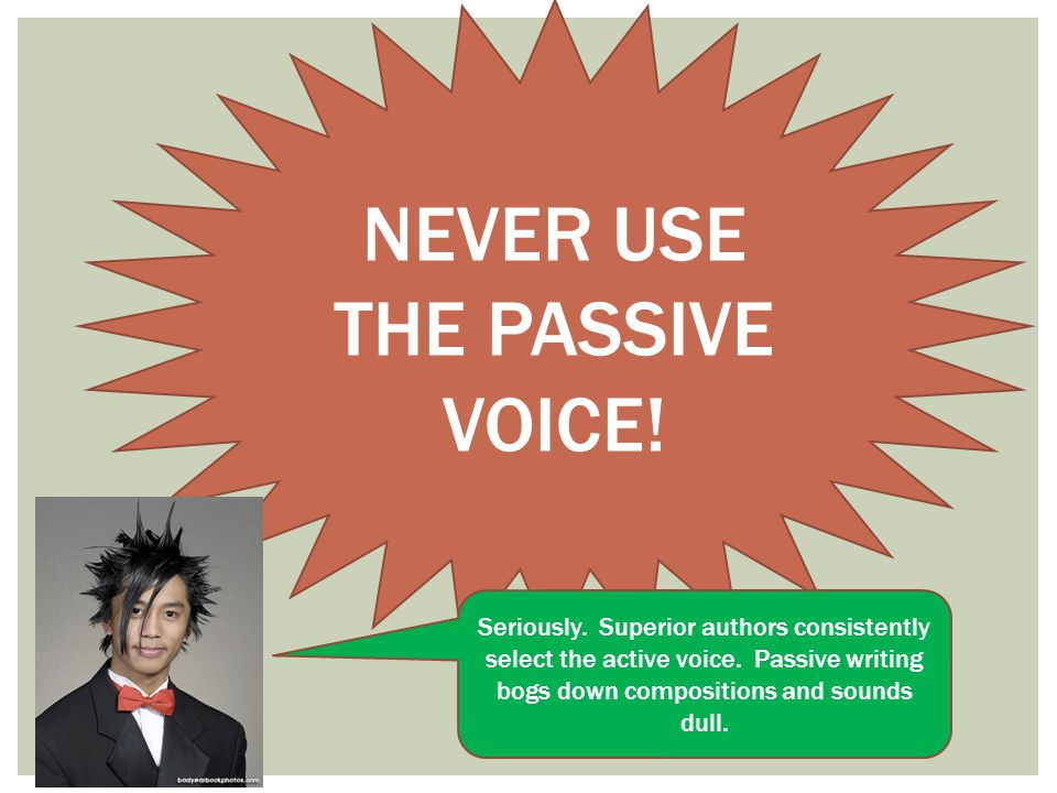 NEVER USE THE PASSIVE VOICE!