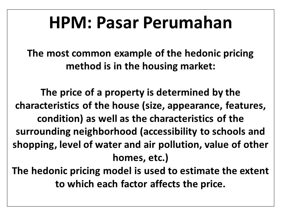 HPM: Pasar Perumahan The most common example of the hedonic pricing method is in the housing market: