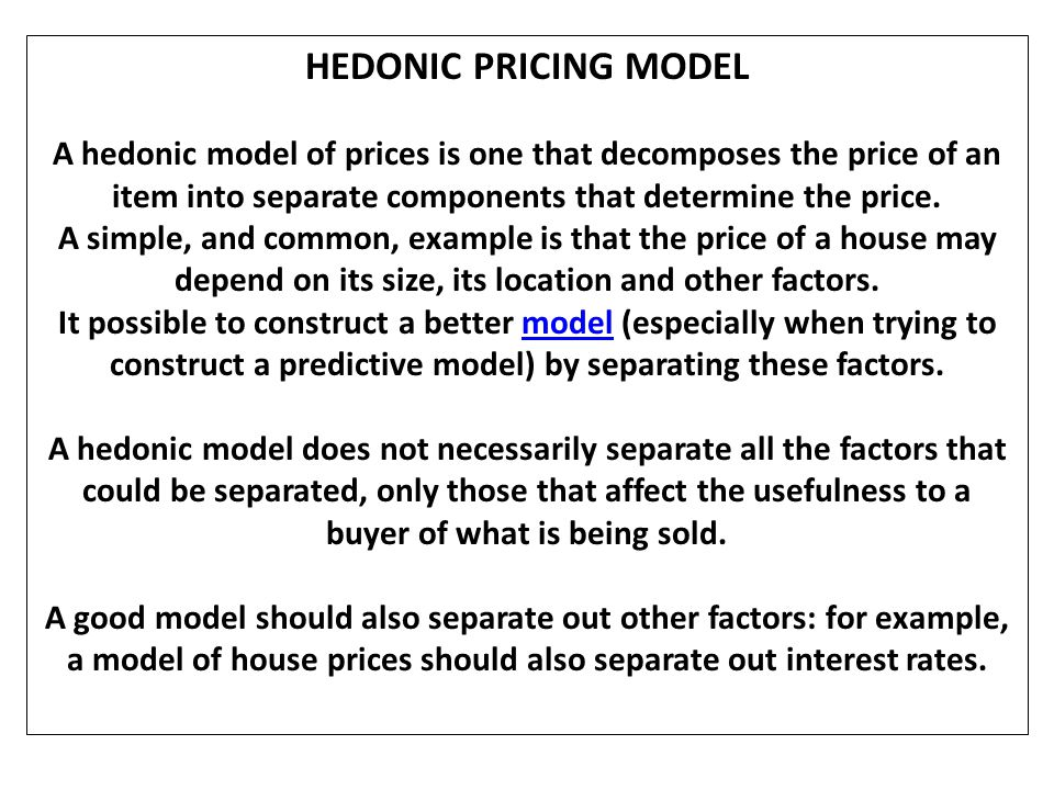 HEDONIC PRICING MODEL A hedonic model of prices is one that decomposes the price of an item into separate components that determine the price.