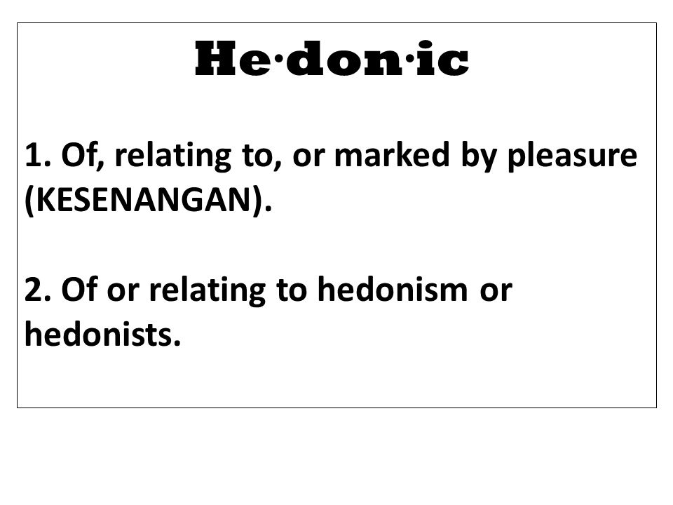 He·don·ic 1. Of, relating to, or marked by pleasure (KESENANGAN).