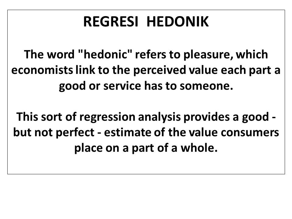 REGRESI HEDONIK The word hedonic refers to pleasure, which economists link to the perceived value each part a good or service has to someone.
