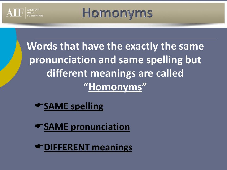Homonyms Words that have the exactly the same pronunciation and same spelling but different meanings are called Homonyms