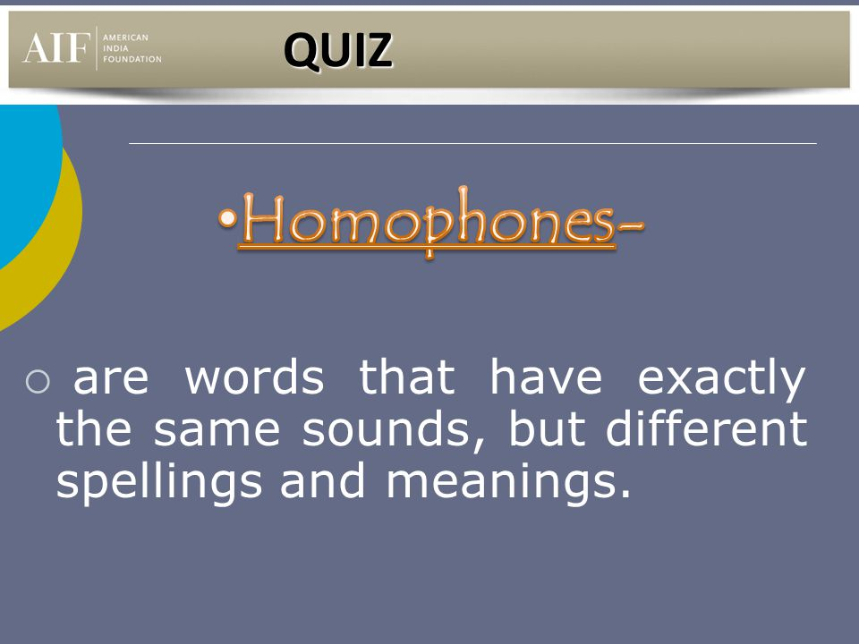 QUIZ Homophones- are words that have exactly the same sounds, but different spellings and meanings.