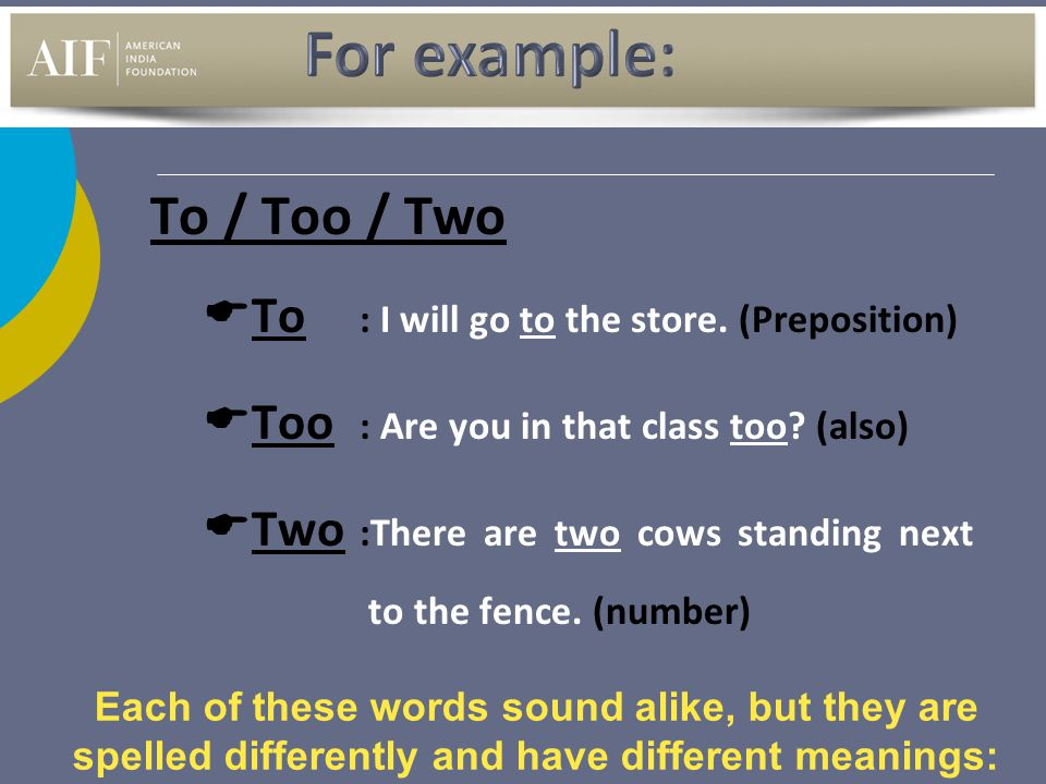 For example: To / Too / Two To : I will go to the store. (Preposition)
