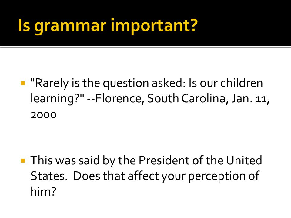 Is grammar important Rarely is the question asked: Is our children learning --Florence, South Carolina, Jan. 11, 2000.