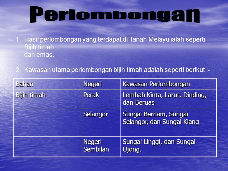Perlombongan Hasil perlombongan yang terdapat di Tanah Melayu ialah seperti Bijih timah. dan emas.
