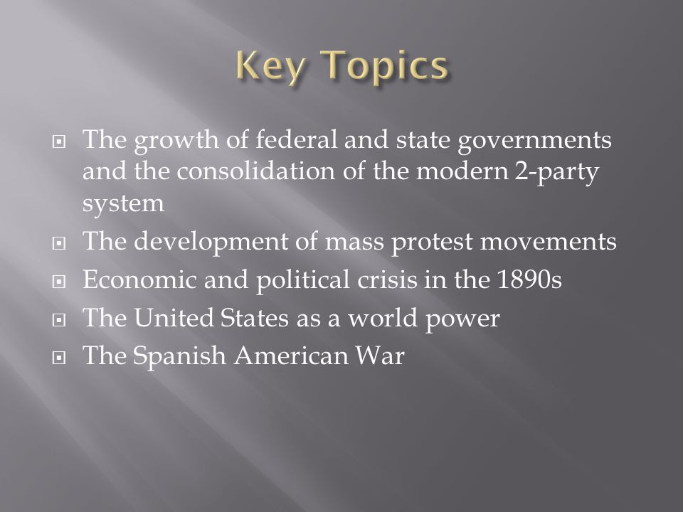 Key Topics The growth of federal and state governments and the consolidation of the modern 2-party system.
