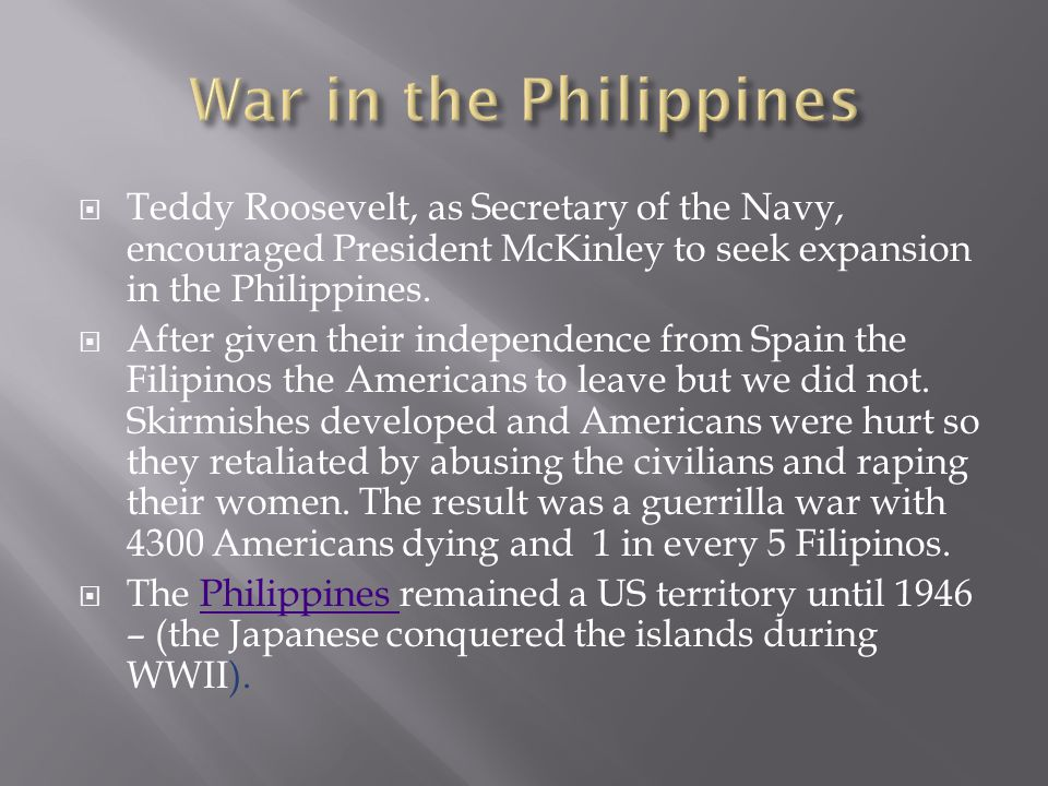 War in the Philippines Teddy Roosevelt, as Secretary of the Navy, encouraged President McKinley to seek expansion in the Philippines.
