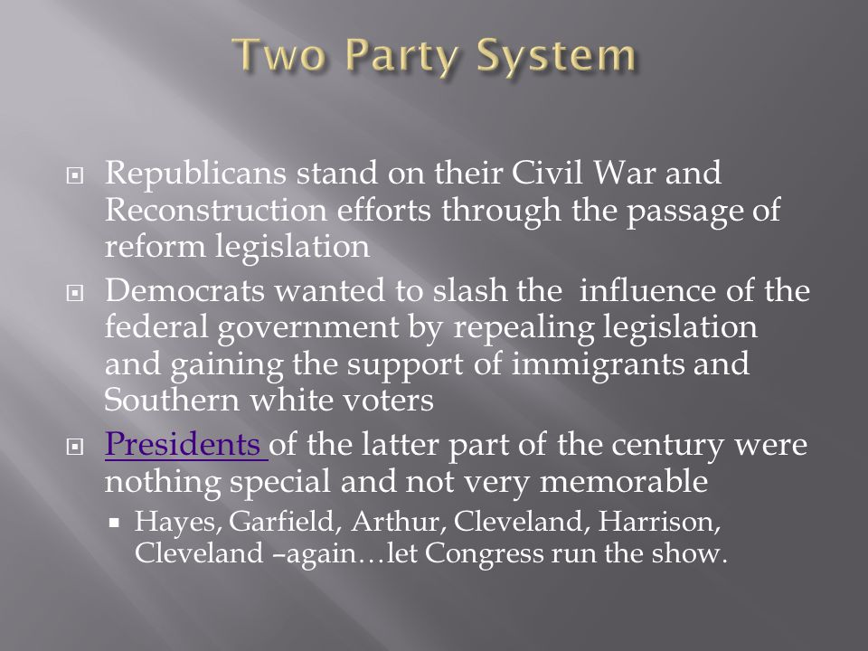 Two Party System Republicans stand on their Civil War and Reconstruction efforts through the passage of reform legislation.