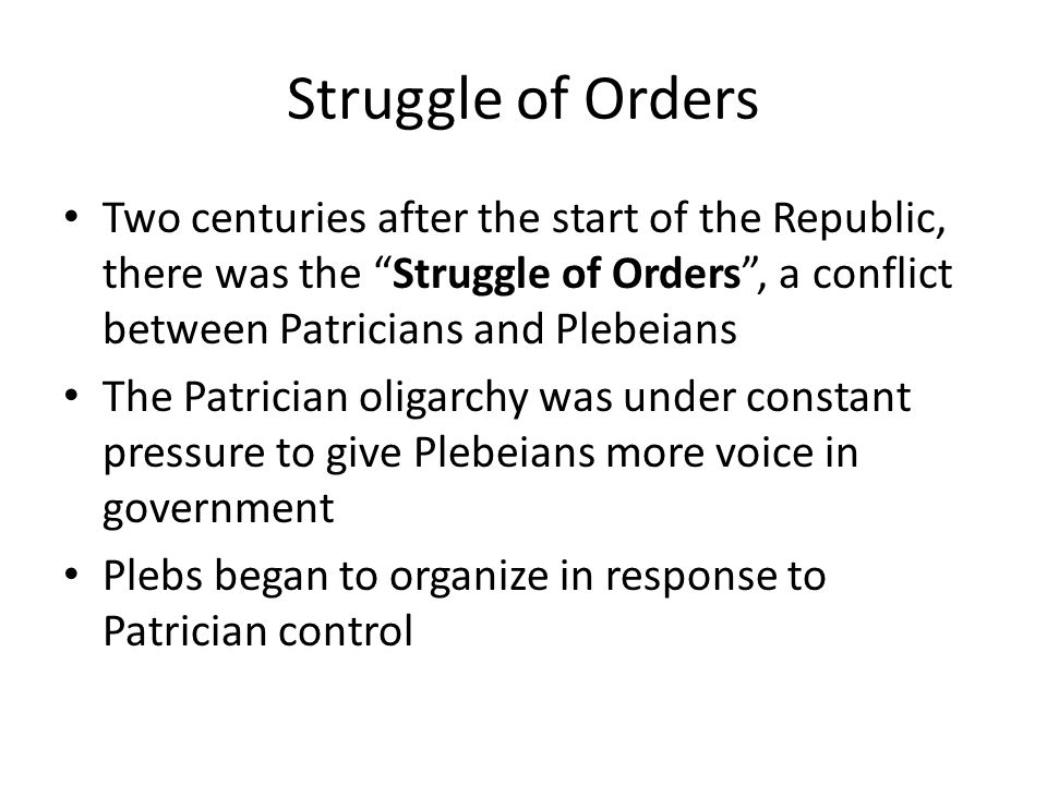 Struggle of Orders Two centuries after the start of the Republic, there was the Struggle of Orders , a conflict between Patricians and Plebeians.