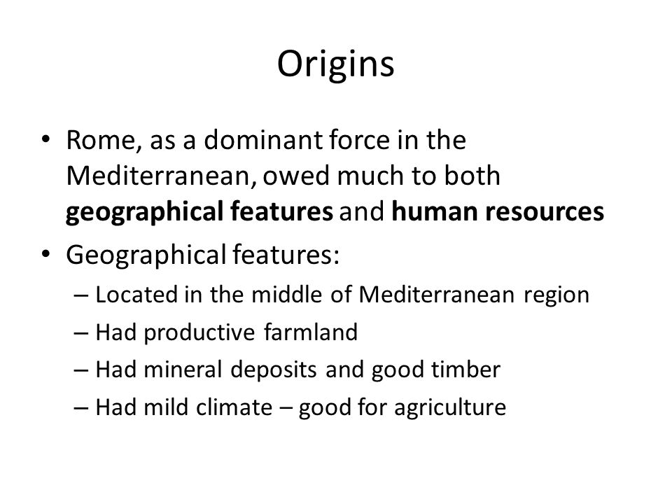 Origins Rome, as a dominant force in the Mediterranean, owed much to both geographical features and human resources.