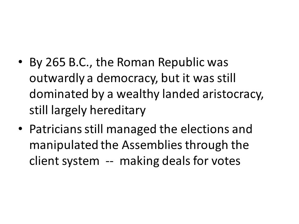 By 265 B.C., the Roman Republic was outwardly a democracy, but it was still dominated by a wealthy landed aristocracy, still largely hereditary