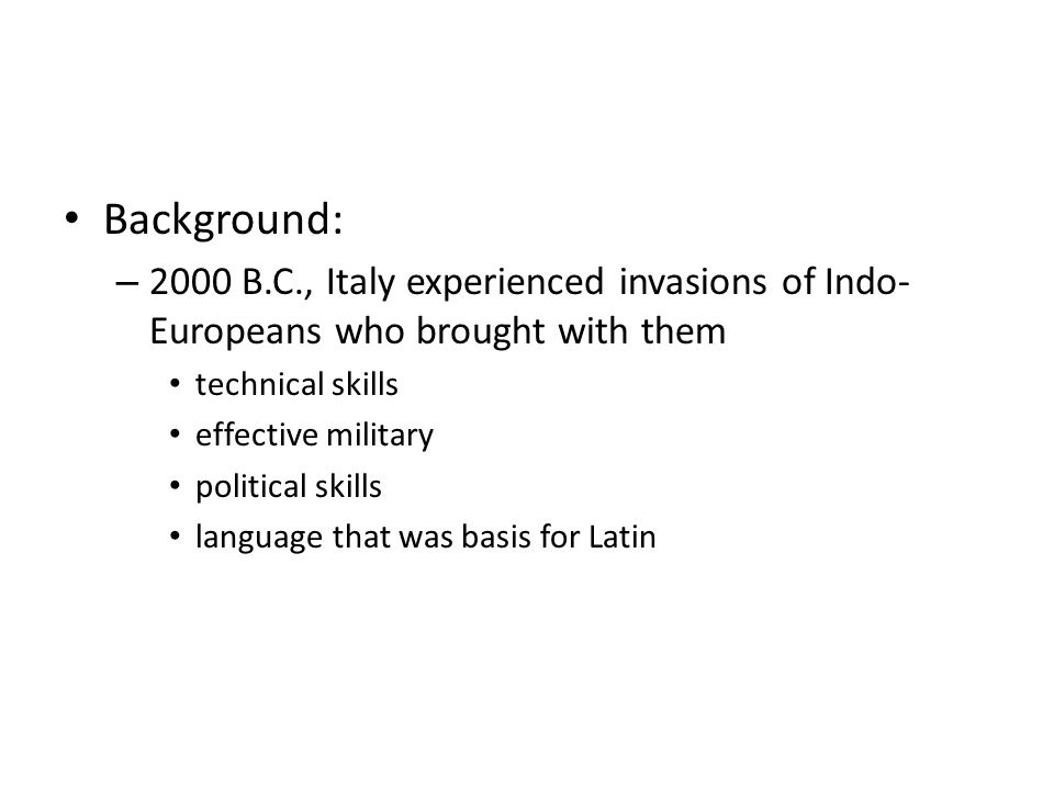 Background: 2000 B.C., Italy experienced invasions of Indo-Europeans who brought with them. technical skills.