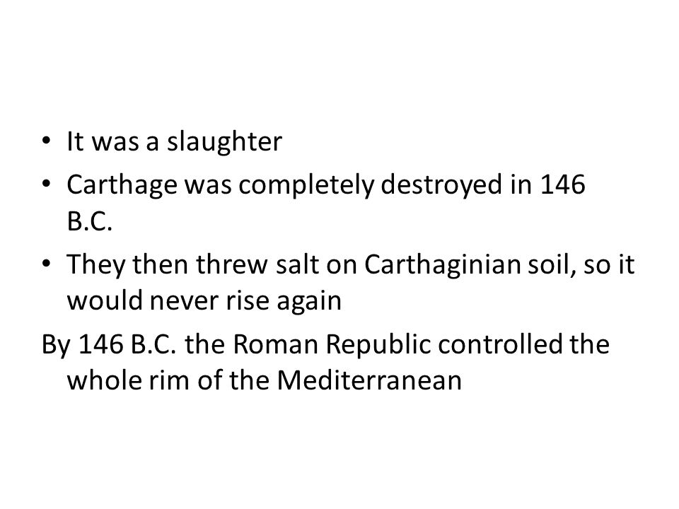 It was a slaughter Carthage was completely destroyed in 146 B.C. They then threw salt on Carthaginian soil, so it would never rise again.