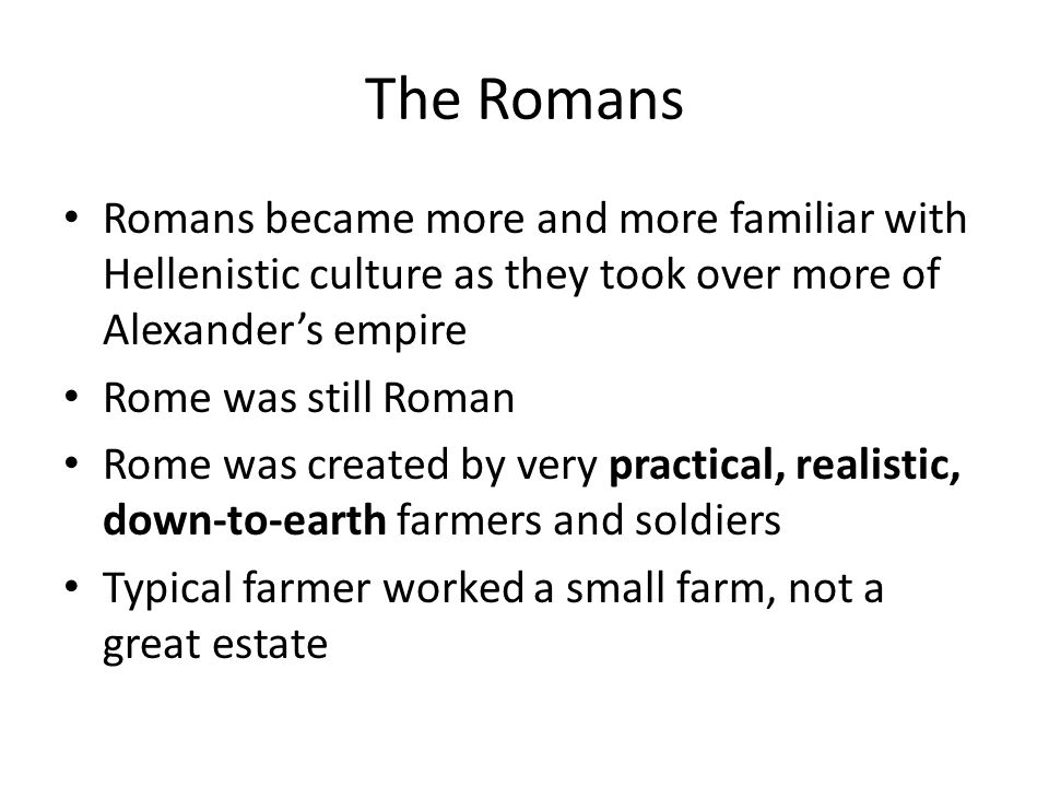 The Romans Romans became more and more familiar with Hellenistic culture as they took over more of Alexander's empire.