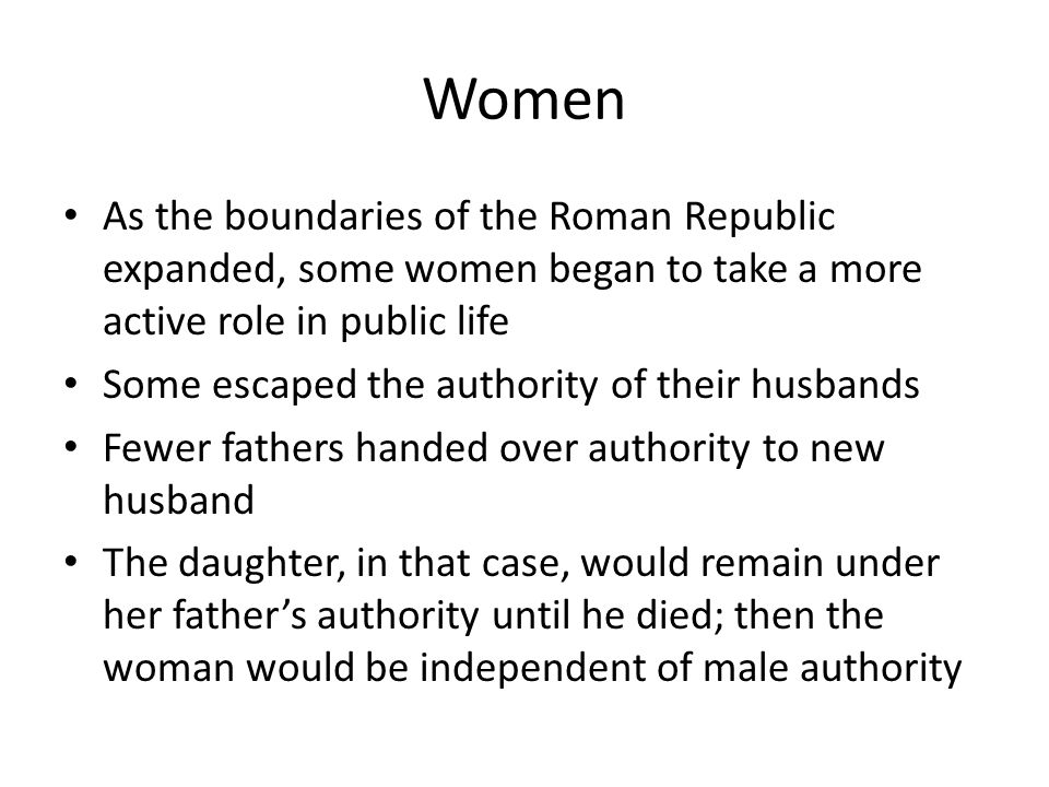Women As the boundaries of the Roman Republic expanded, some women began to take a more active role in public life.