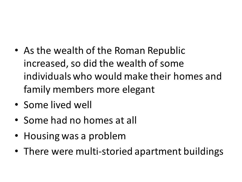As the wealth of the Roman Republic increased, so did the wealth of some individuals who would make their homes and family members more elegant
