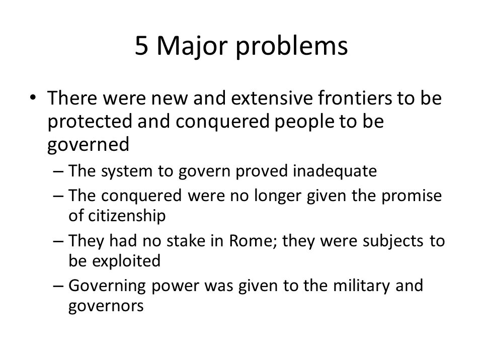 5 Major problems There were new and extensive frontiers to be protected and conquered people to be governed.
