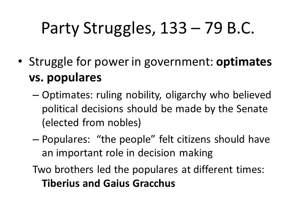 Party Struggles, 133 – 79 B.C. Struggle for power in government: optimates vs. populares.