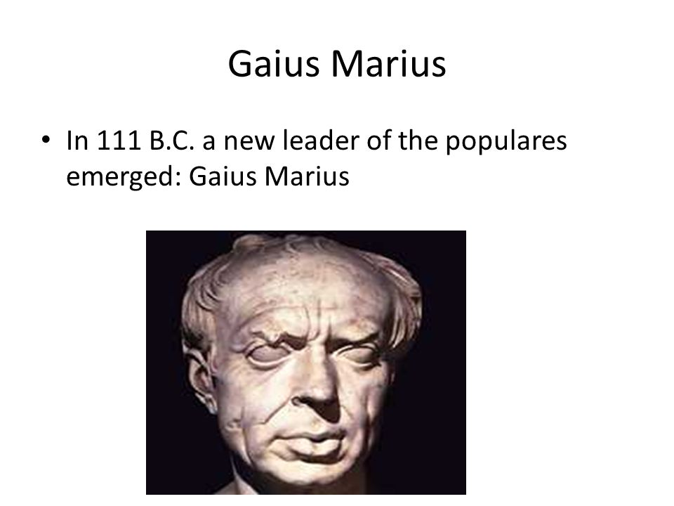Gaius Marius In 111 B.C. a new leader of the populares emerged: Gaius Marius