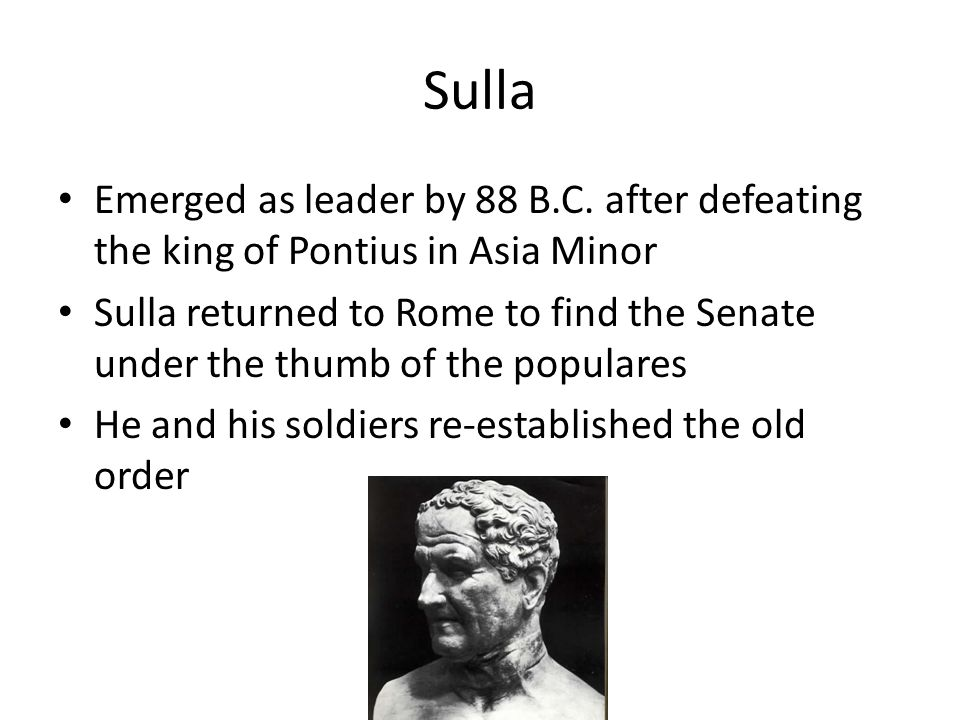Sulla Emerged as leader by 88 B.C. after defeating the king of Pontius in Asia Minor.