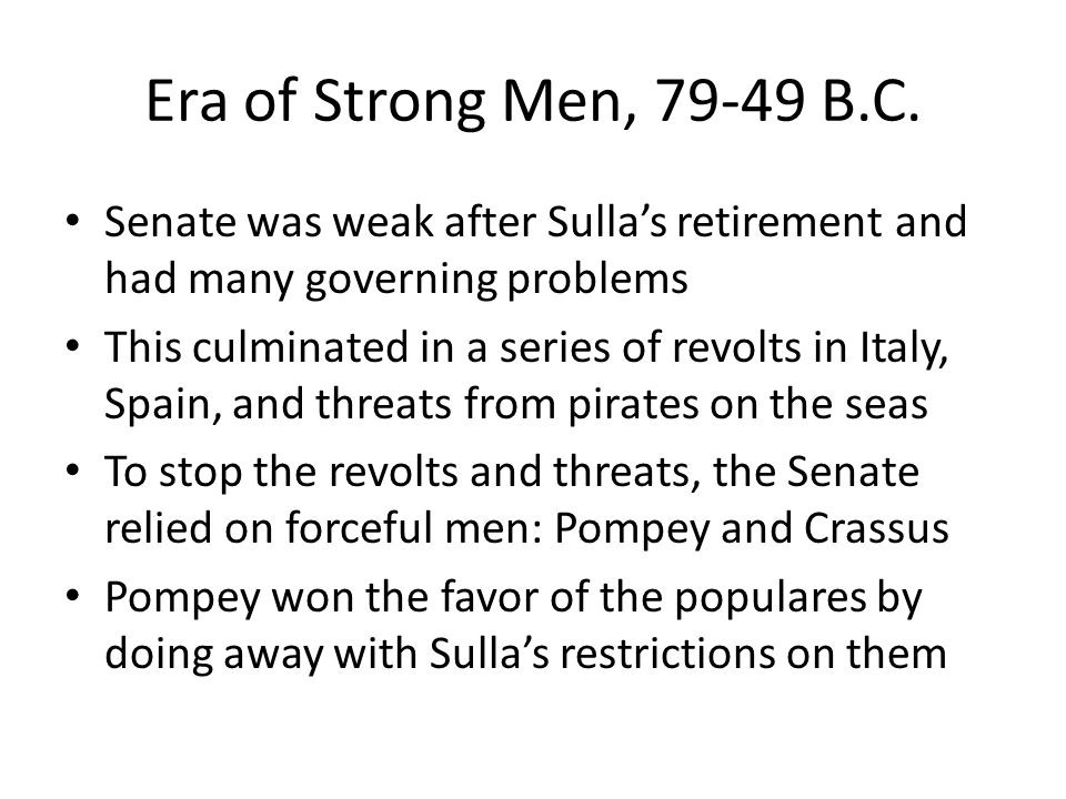 Era of Strong Men, 79-49 B.C. Senate was weak after Sulla's retirement and had many governing problems.