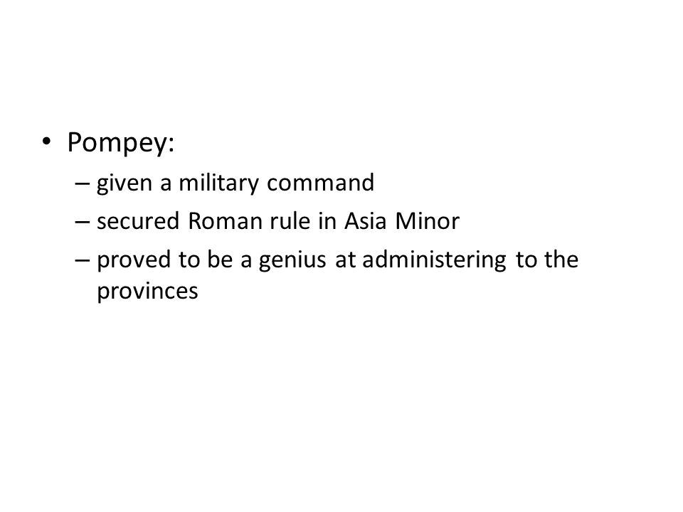Pompey: given a military command secured Roman rule in Asia Minor