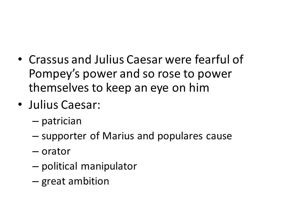 Crassus and Julius Caesar were fearful of Pompey's power and so rose to power themselves to keep an eye on him