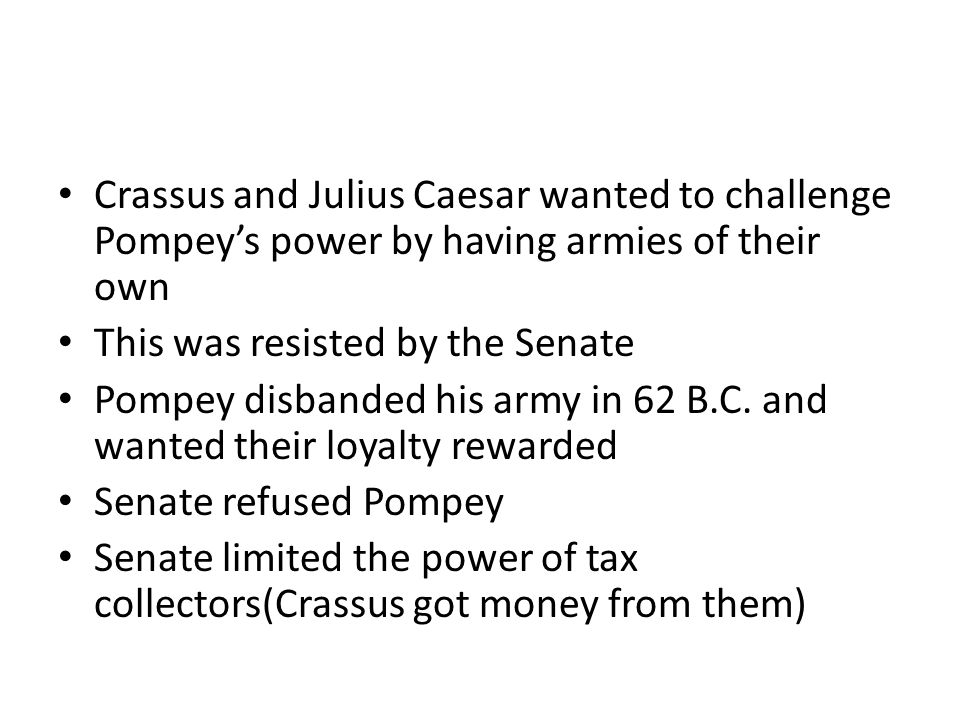 Crassus and Julius Caesar wanted to challenge Pompey's power by having armies of their own