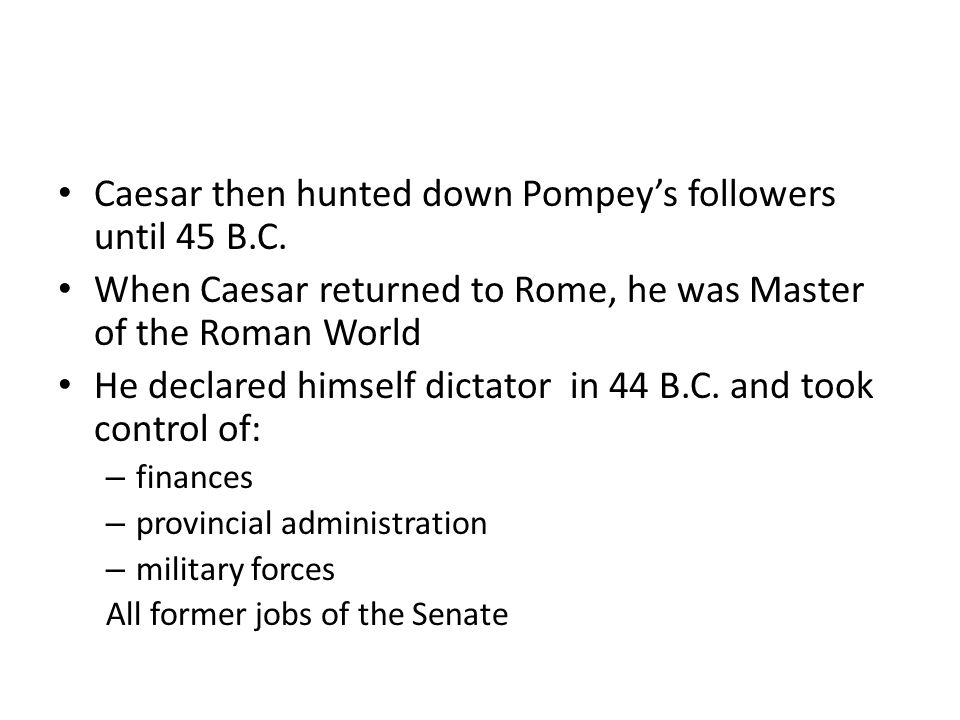 Caesar then hunted down Pompey's followers until 45 B.C.
