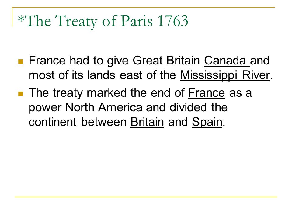 *The Treaty of Paris 1763 France had to give Great Britain Canada and most of its lands east of the Mississippi River.