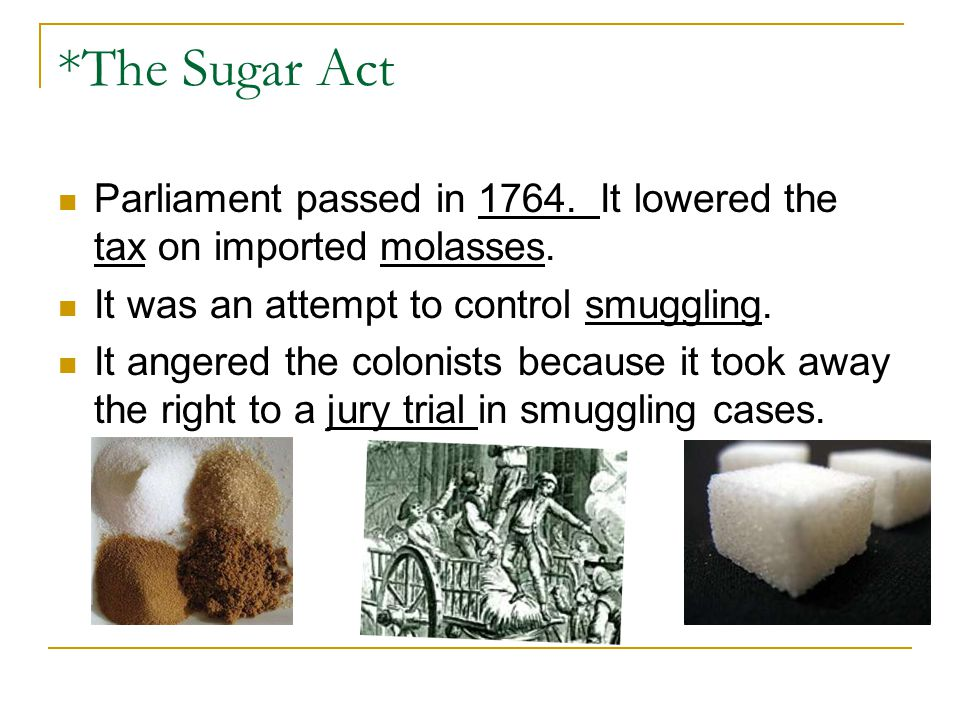 *The Sugar Act Parliament passed in 1764. It lowered the tax on imported molasses. It was an attempt to control smuggling.