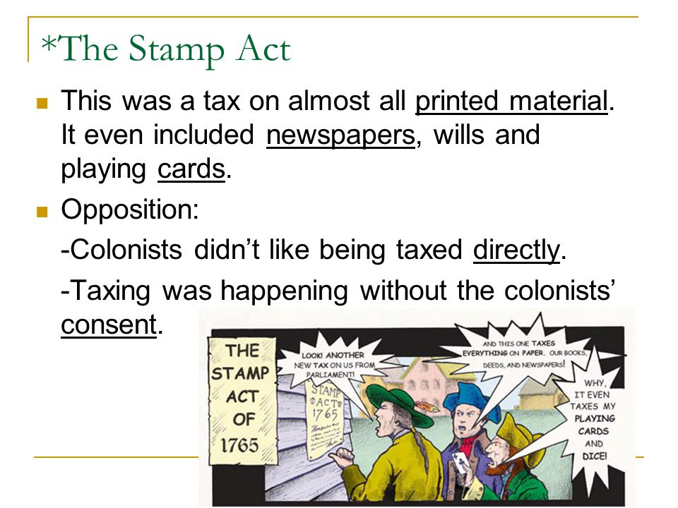 *The Stamp Act This was a tax on almost all printed material. It even included newspapers, wills and playing cards.
