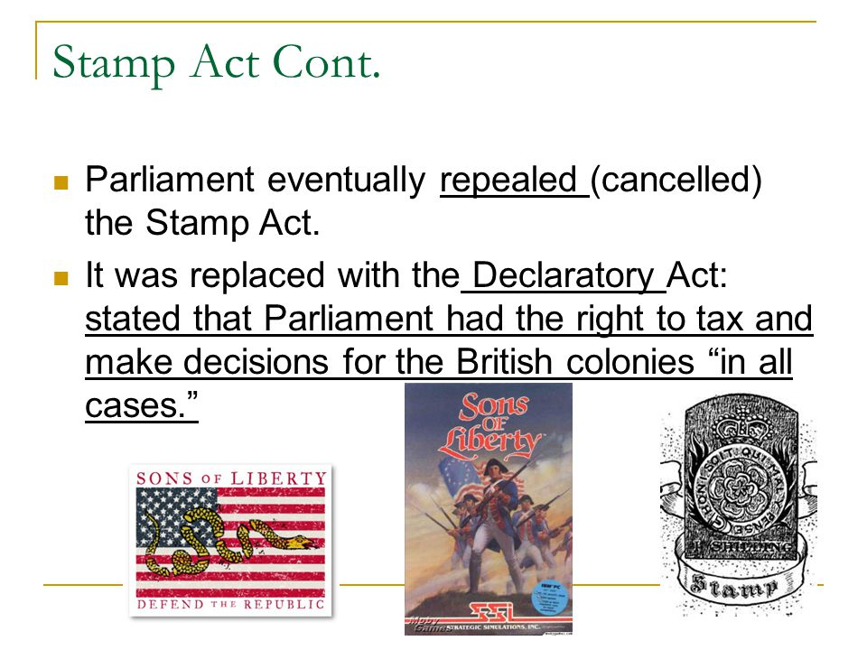 Stamp Act Cont. Parliament eventually repealed (cancelled) the Stamp Act.