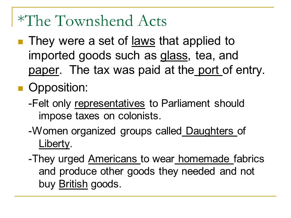 *The Townshend Acts They were a set of laws that applied to imported goods such as glass, tea, and paper. The tax was paid at the port of entry.