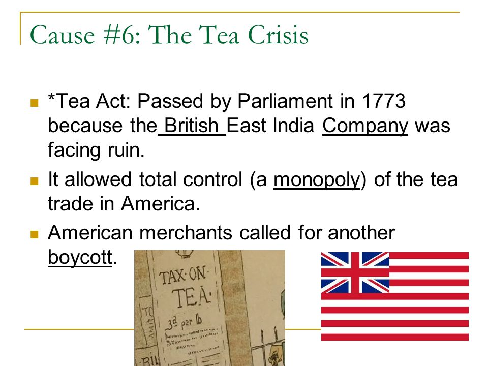 Cause #6: The Tea Crisis *Tea Act: Passed by Parliament in 1773 because the British East India Company was facing ruin.