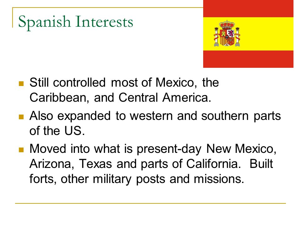 Spanish Interests Still controlled most of Mexico, the Caribbean, and Central America. Also expanded to western and southern parts of the US.