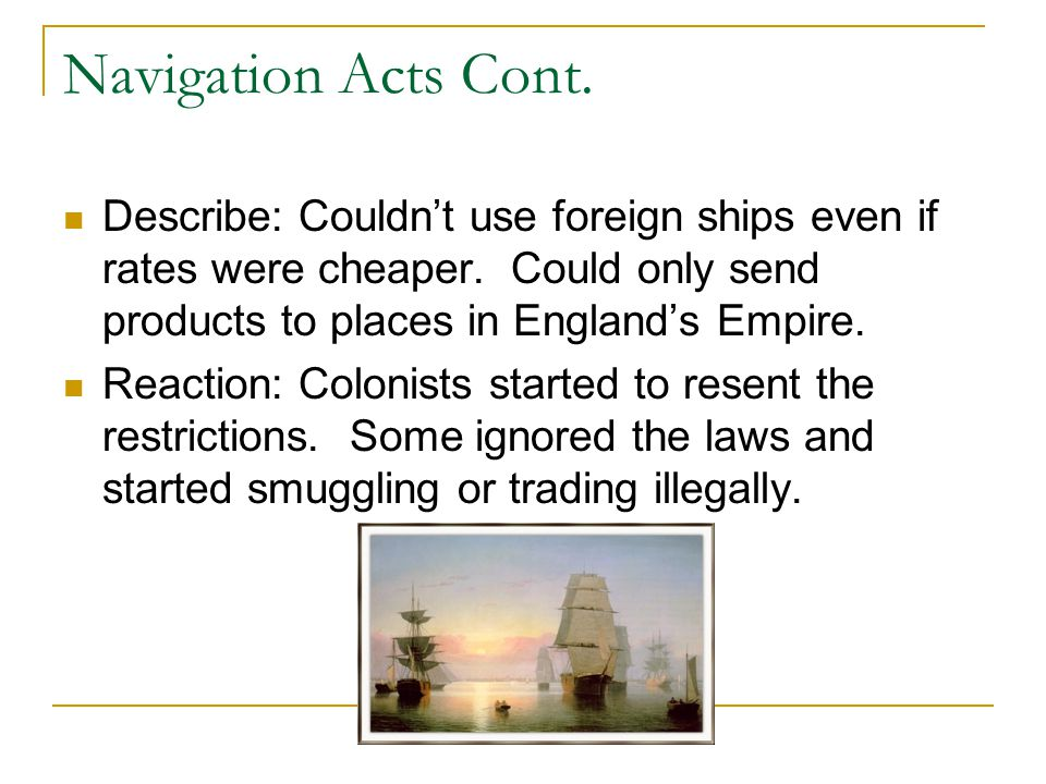 Navigation Acts Cont. Describe: Couldn't use foreign ships even if rates were cheaper. Could only send products to places in England's Empire.
