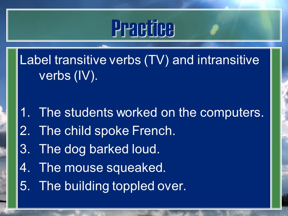 Practice Label transitive verbs (TV) and intransitive verbs (IV).