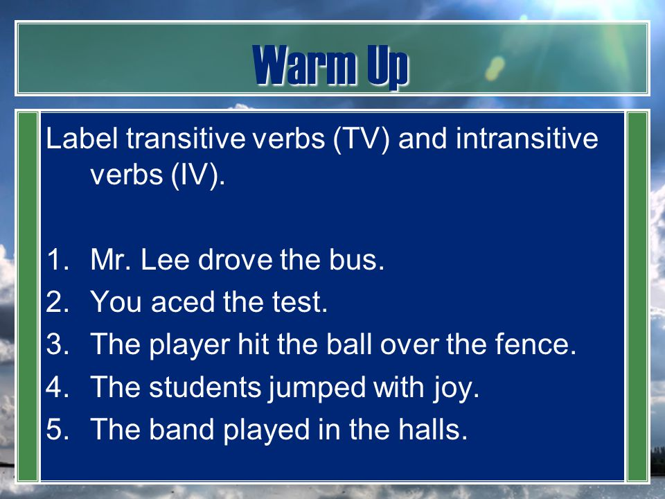 Warm Up Label transitive verbs (TV) and intransitive verbs (IV).