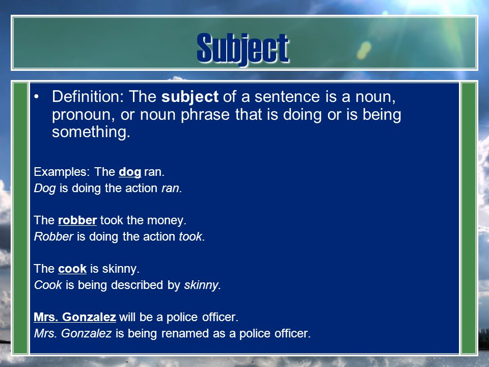 Subject Definition: The subject of a sentence is a noun, pronoun, or noun phrase that is doing or is being something.