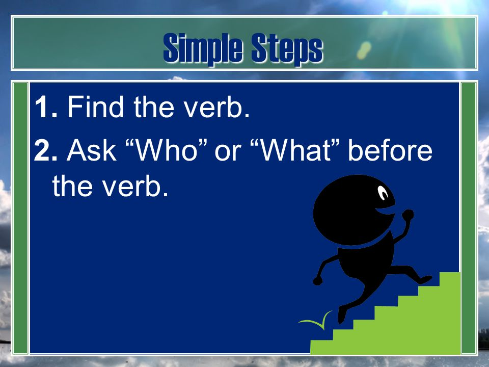 Simple Steps 1. Find the verb. 2. Ask Who or What before the verb.