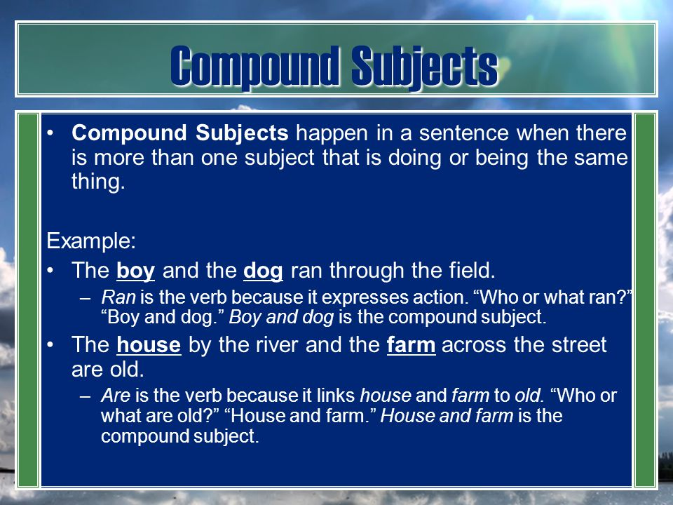 Compound Subjects Compound Subjects happen in a sentence when there is more than one subject that is doing or being the same thing.