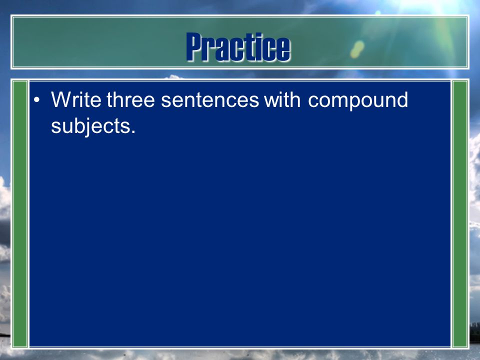 Practice Write three sentences with compound subjects.
